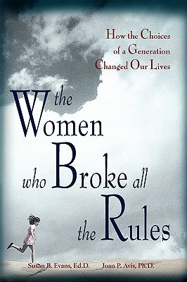 The Women Who Broke All the Rules: How the Choices of a Generation Changed Our Lives, Avis, Joan P.; Evans, Susan B.