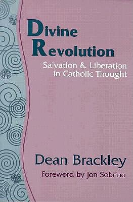 Divine Revolution: Salvation & Liberation in Catholic Thought, DEAN BRACKLEY
