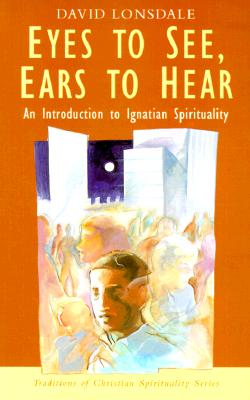Eyes to See, Ears to Hear: An Introduction to Ignatian Spirituality (Traditions of Christian Spirituality.), David Lonsdale