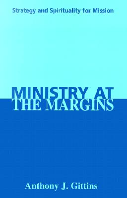 Ministry at the Margins: Strategy and Spirituality for Mission, Anthony J. Gittins