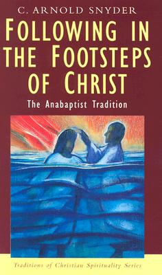 Following in the Footsteps of Christ : The Anabaptist Spirituality, C. ARNOLD SNYDER