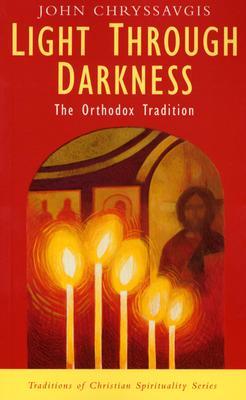 Light Through Darkness: The Orthodox Tradition (Traditions of Christian Spirituality), JOHN CHRYSSAVGIS