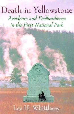 Death in Yellowstone: Accidents and Foolhardiness in the First National Park, Whittlesey, Lee H.
