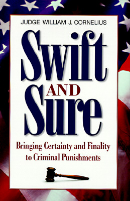 Swift and Sure : Bringing Certainty and Finality to Criminal Punishment, WILLIAM J. CORNELIUS