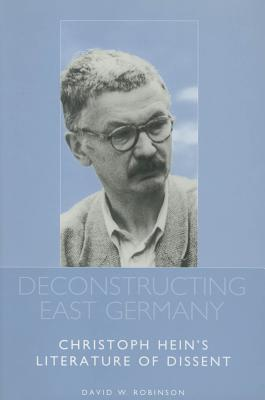 Deconstructing East Germany: Christoph Hein's Literature of Dissent (Studies in German Literature Linguistics and Culture), Robinson, David W.