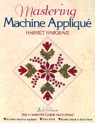 Image for Mastering Machine Applique: The Complete Guide Including:  Invisible Machine Applique Satin Stitch  Blanket Stitch & Much More