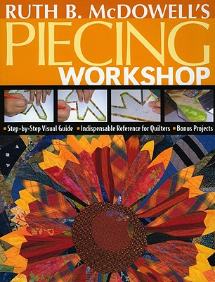 Image for Ruth B. McDowell's Piecing Workshop: Step-by-Step Visual Guide Indispensable Reference for Quilters Bonus Projects