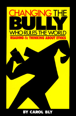 Changing the Bully Who Rules the World: Reading and Thinking aAbout Ethics, Bly, Carol