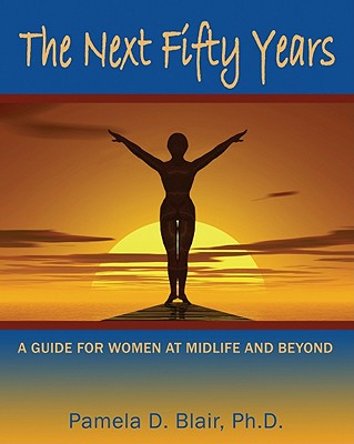 The Next Fifty Years: A Guide for Women at Midlife and Beyond, Pamela D. Blair