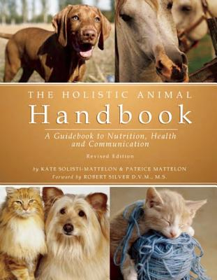 The Holistic Animal Handbook: A Guidebook to Nutrition, Health, and Communication, Kate Solisti-Mattelon and Patrice Mattelon and Robert Silver