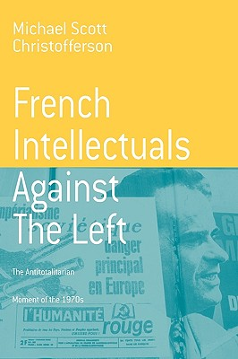 French Intellectuals Against the Left: The Antitotalitarian Moment of the 1970s (Berghahn Monographs in French Studies), Michael Scott Christofferson