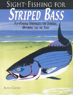 Sight-Fishing for Striped Bass : Fly-Fishing Strategies for Inshore, Offshore and the Surf, Caolo, Alan