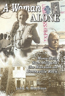 A Woman Alone: Mona Bell, Sam Hill and the Mansion on Bonneville Rock, Harrison, Dr John A