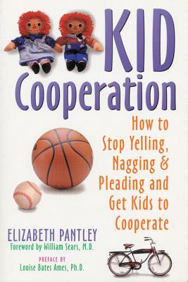 Kid Cooperation : How to Stop Yelling, Nagging and Pleading and Get Kids to Cooperate, ELIZABETH PANTLEY, WILLIAM SEARS