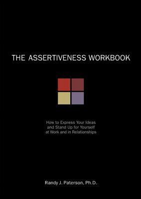 The Assertiveness Workbook: How to Express Your Ideas and Stand Up for Yourself at Work and in Relationships, Randy J. Paterson