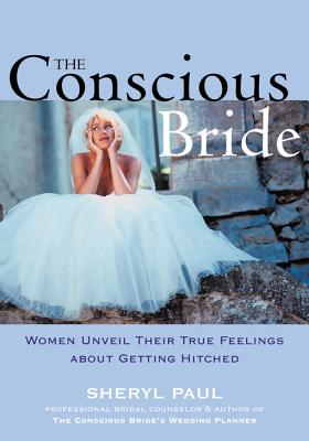 The Conscious Bride: Women Unveil Their True Feelings About Getting Hitched (Women Talk About), Sheryl Paul