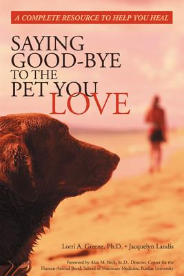 Saying Good-Bye to the Pet You Love: A Complete Resource to Help You Heal, Lorri A. Greene, Jacquelyn Landis