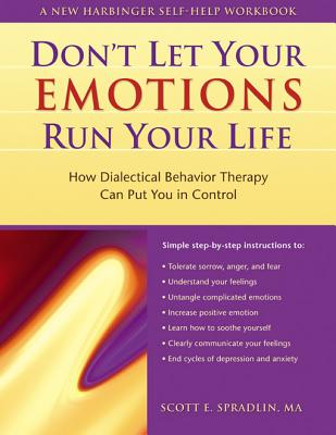 Don't Let Your Emotions Run Your Life: How Dialectical Behavior Therapy Can Put You in Control (New Harbinger Self-Help Workbook), SCOTT E. SPRADLIN