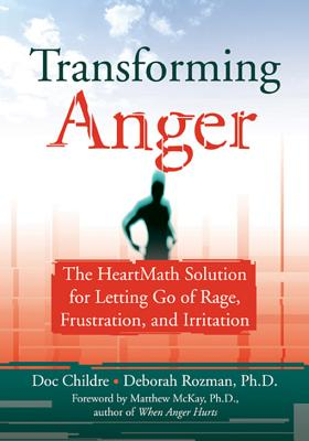 Transforming Anger: The Heartmath Solution for Letting Go of Rage, Frustration, and Irritation, Doc Childre; Deborah Rozman