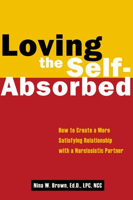 Loving the Self-Absorbed: How to Create a More Satisfying Relationship With a Narcissistic Partner, Brown, Nina W.