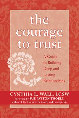 The Courage to Trust: A Guide to Building Deep and Lasting Relationships, Wall LCSW, Cynthia Lynn