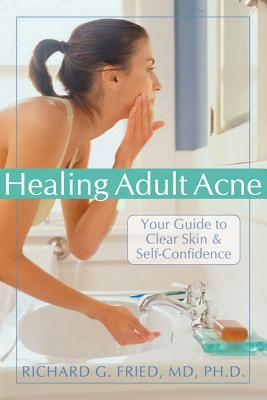 HEALING ADULT ACNE : YOUR GUIDE TO CLEAR, RICHARD G. FRIED