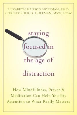 Image for Staying Focused in the Age of Distraction: How Mindfulness, Prayer, and Meditation Can Help You Pay Attention to What Really Matters