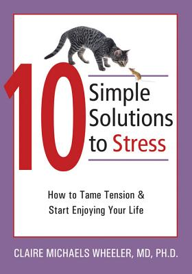 10 Simple Solutions to Stress: How to Tame Tension and Start Enjoying Your Life (The New Harbinger Ten Simple Solutions Series), Claire Michaels Wheeler