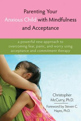 Image for Parenting Your Anxious Child with Mindfulness and Acceptance: A Powerful New Approach to Overcoming Fear, Panic, and Worry Using Acceptance and Commitment Therapy