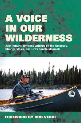 Image for A Voice in Our Wilderness: John Husar's Timeless Writings on the Outdoors, Strange Meals, and Life's Simple Moments