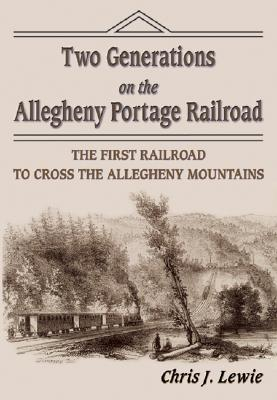 Two Generations on the Allegheny Portage Railroad: The First Railroad to Cross the Allegheny Mountains, Chris J. Lewie