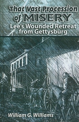 That Vast Procession of Misery: Lee's Wounded Retreat from Gettysburg, Williams, William G.