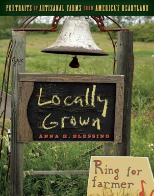 Image for Locally Grown : Portraits of Artisanal Farms from America's Heartland