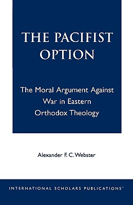 The Pacifist Option : The Moral Argument Against War in Eastern Orthodox Moral Theology, ALEXANDER F. WEBSTER C.