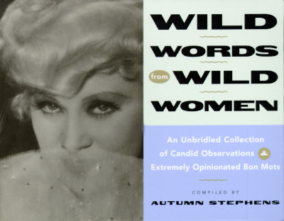 Wild Words from Wild Women: An Unbridled Collection of Candid Observations and Extremely Opinionated Bon Mots, Stephens, Autumn