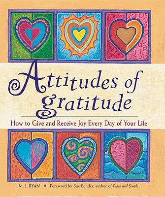 Attitudes of Gratitude : How to Give and Receive Joy Everyday of Your Life, M. J. RYAN