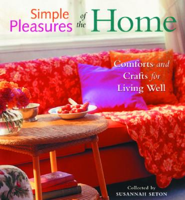 Simple Pleasures of the Home: Cozy Comforts and Old-Fashioned Crafts for Every Room in the House, Seton, Susannah