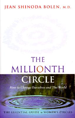 The Millionth Circle: How to Change Ourselves and The World--The Essential Guide to Women's Circles, Bolen, Jean Shinoda