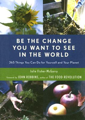 Image for Be the Change You Want to See in the World: 365 Things You Can Do for Yourself And Your Planet