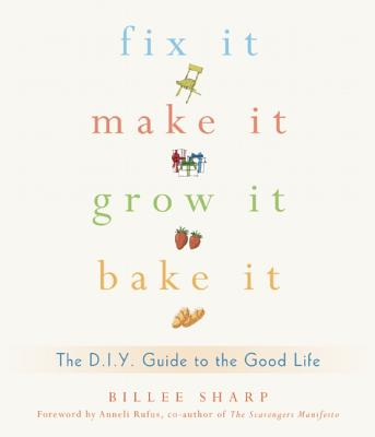 Image for Fix It, Make It, Grow It, Bake It: The D.I.Y. Guide to the Good Life