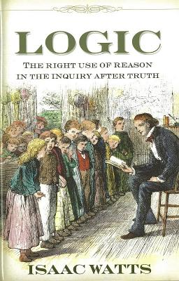 Logic: The Right Use of Reason in the Inquiry After Truth, Isaac Watts