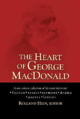 The Heart of George MacDonald: A One-Volume Collection of His Most Important Fiction, Essays, Sermons, Drama, and Biographical Information, George MacDonald