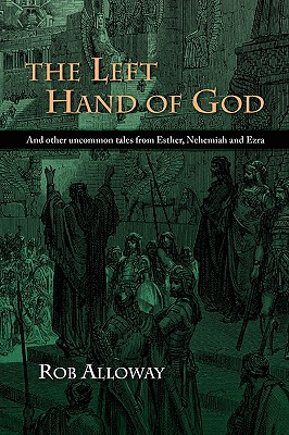 The Left Hand of God: And other uncommon tales from Esther, Nehemiah and Ezra, Alloway, Rob