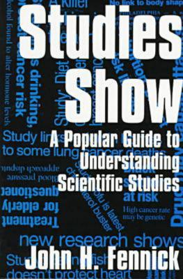 Studies Show: A Popular Guide to Understanding Scientific Studies, Fennick, John; Fennick, John H.