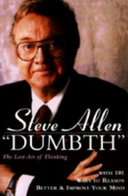 Dumbth: The Lost Art of Thinking With 101 Ways to Reason Better & Improve Your Mind, Steve Allen