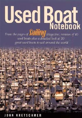 Used Boat Notebook: From the Pages of Sailing Magazine, Reviews of 40 Used Boats Plus a Detailed Look at Ten Great Used Boats to Sail Around the World, Kretschmer, John