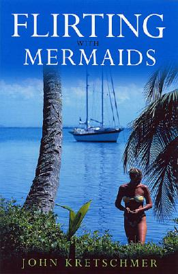 Flirting With Mermaids: The Unpredictable Life of a Sailboat Delivery Skipper, John Kretschmer