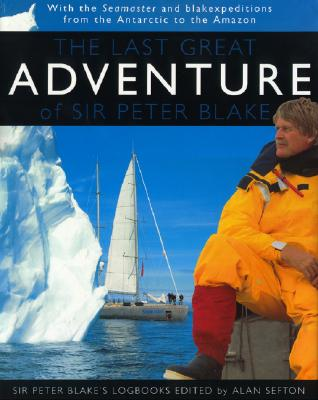The Last Great Adventure Of Peter Blake: With the Seamaster and blakexpeditions from Antarctica to the Amazon : Sir Peter Blake's Logbooks, Alan Sefton Editor)