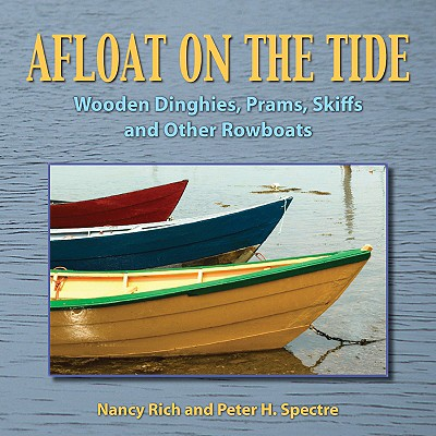 Afloat on the Tide :Wooden Dinghies, Prams, Skiffs and Other Rowboats, Rich Nancy & Peter H. Spectre