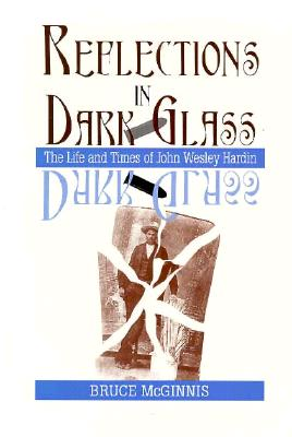 Reflections in Dark Glass: The Life and Times of John Wesley Hardin, McGinnis, Bruce